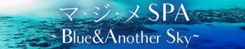 マ・ジ・メSPA(マジメスパ)~Blue&Another Sky~