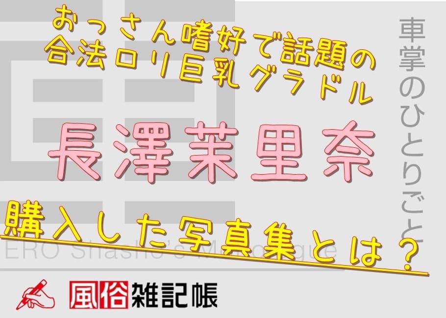 おっさん嗜好で話題の合法ロリ巨乳グラドル・長澤茉里奈が購入した写真集とは?