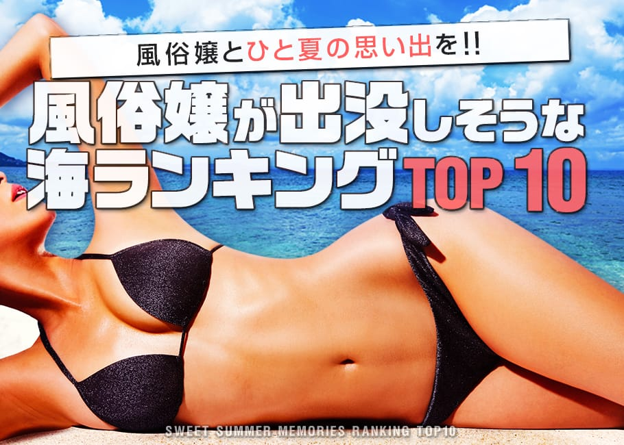風俗嬢とひと夏の思い出を!風俗嬢が出没しそうな海ランキングTOP10!