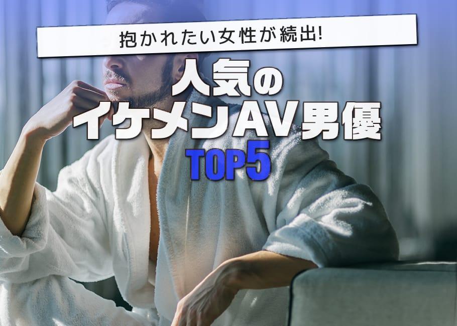 抱かれたい女性が続出!人気のイケメンAV男優TOP5