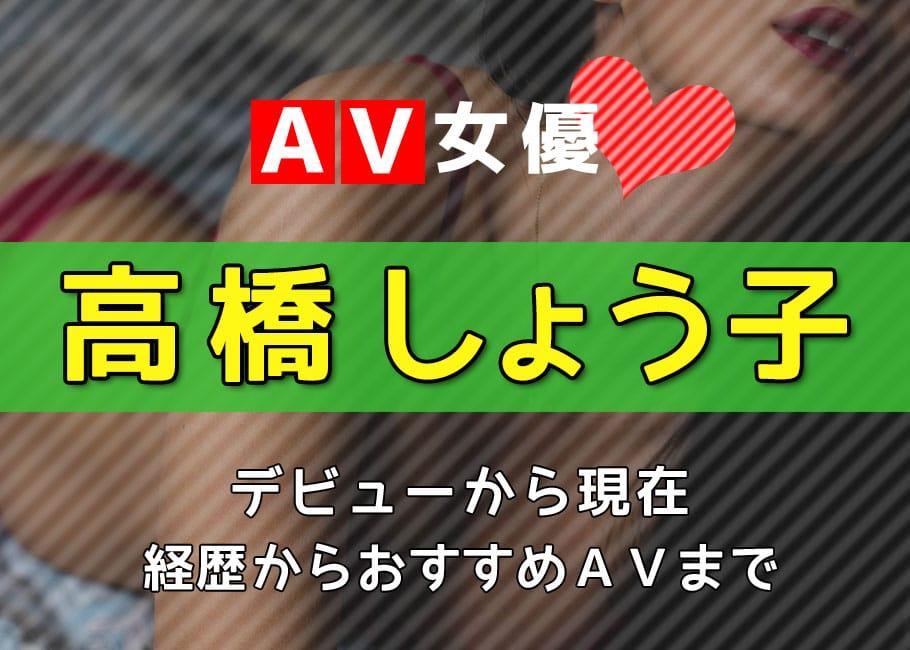 AV女優「高橋しょう子」デビューから現在【経歴からおすすめAVまで】