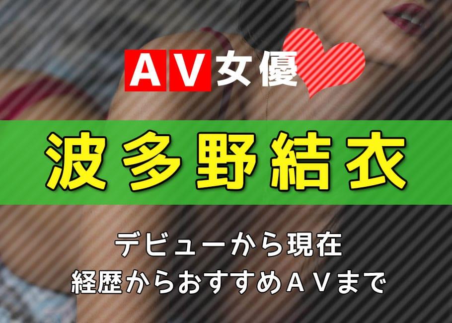 AV女優「波多野結衣」デビューから現在【経歴からおすすめAVまで】