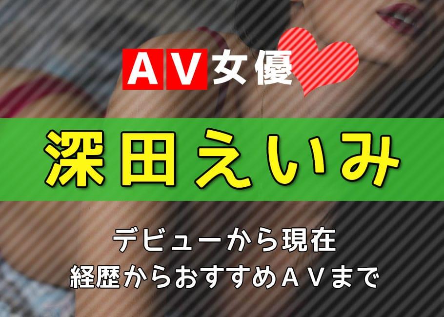 AV女優「深田えいみ」デビューから現在【経歴からおすすめAVまで】