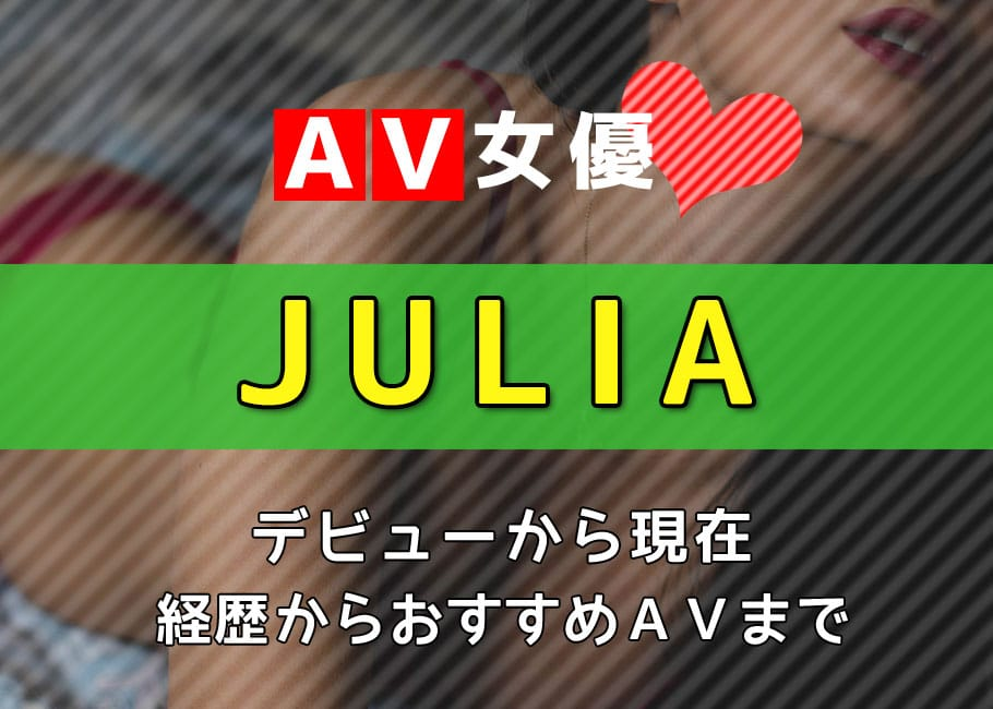 AV女優「JULIA」デビューから現在【経歴からおすすめAVまで】