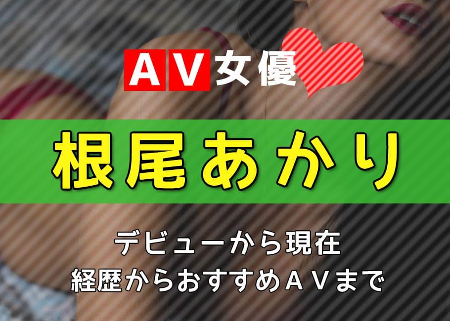 AV女優「根尾あかり」デビューから現在【経歴からおすすめAVまで】