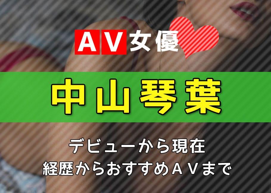 AV女優「中山琴葉」デビューから現在【プライベートからおすすめAV作品まで】